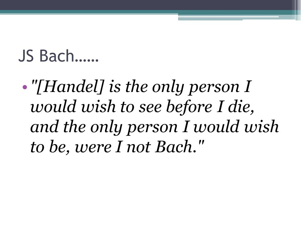 JS Bach…… [Handel] is the only person I would wish to see before I die, and the only person I would wish to be, were I not Bach.